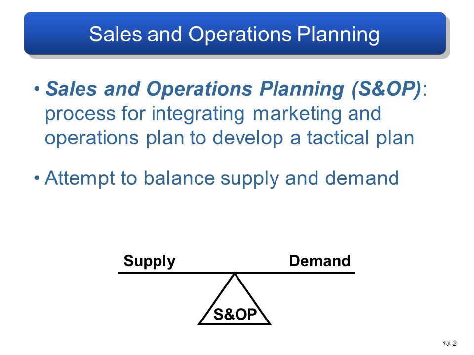 Sales and Operations Planning Sales and Operations Planning (S&OP): process for integrating marketing and operations plan to develop a tactical plan Attempt to balance supply and demand S&OP SupplyDemand 13–2