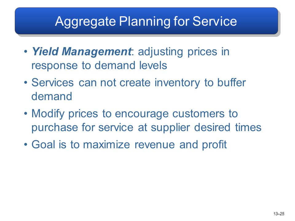 Aggregate Planning for Service Yield Management: adjusting prices in response to demand levels Services can not create inventory to buffer demand Modify prices to encourage customers to purchase for service at supplier desired times Goal is to maximize revenue and profit 13–25