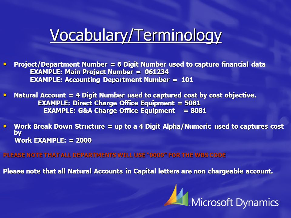 Vocabulary/Terminology Project/Department Number = 6 Digit Number used to capture financial data Project/Department Number = 6 Digit Number used to capture financial data EXAMPLE: Main Project Number = 061234 EXAMPLE: Main Project Number = 061234 EXAMPLE: Accounting Department Number = 101 EXAMPLE: Accounting Department Number = 101 Natural Account = 4 Digit Number used to captured cost by cost objective.