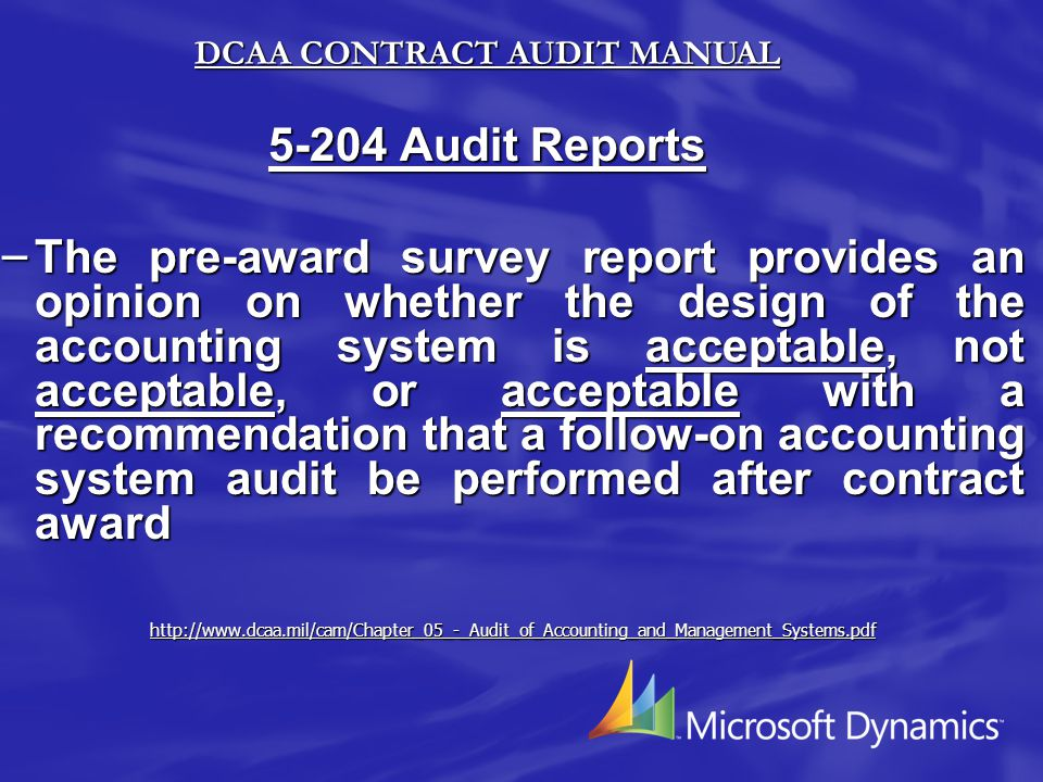 5-204 Audit Reports – The pre-award survey report provides an opinion on whether the design of the accounting system is acceptable, not acceptable, or acceptable with a recommendation that a follow-on accounting system audit be performed after contract award http://www.dcaa.mil/cam/Chapter_05_-_Audit_of_Accounting_and_Management_Systems.pdf DCAA CONTRACT AUDIT MANUAL