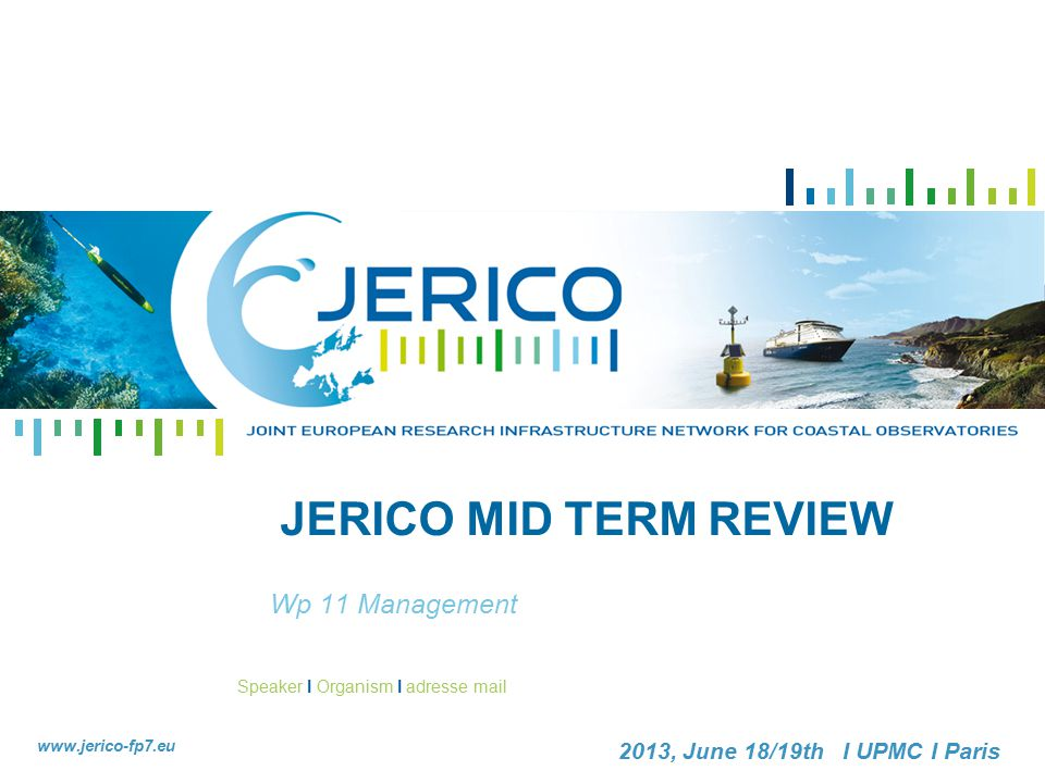 Speaker I Organism I adresse mail www.jerico-fp7.eu 2013, June 18/19th I UPMC I Paris JERICO MID TERM REVIEW Wp 11 Management