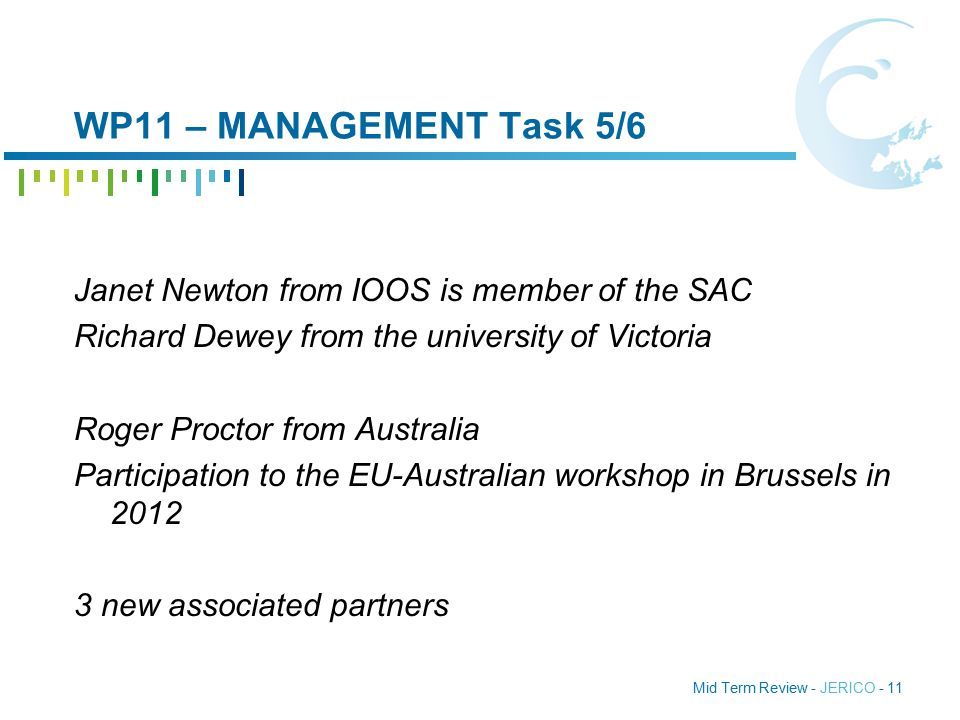 Mid Term Review - JERICO - 11 WP11 – MANAGEMENT Task 5/6 Janet Newton from IOOS is member of the SAC Richard Dewey from the university of Victoria Roger Proctor from Australia Participation to the EU-Australian workshop in Brussels in 2012 3 new associated partners