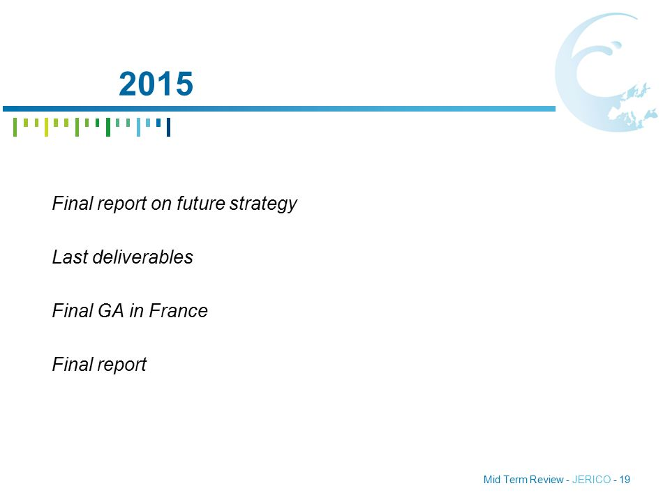 Mid Term Review - JERICO - 19 2015 Final report on future strategy Last deliverables Final GA in France Final report