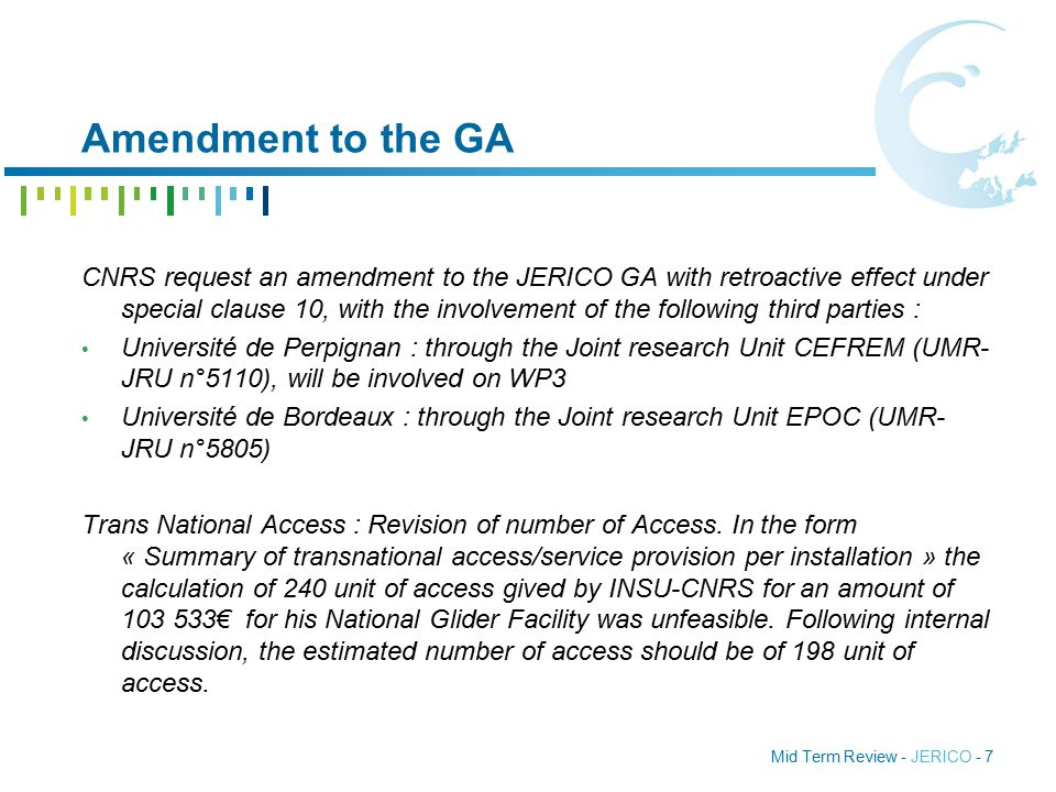 Mid Term Review - JERICO - 7 Amendment to the GA CNRS request an amendment to the JERICO GA with retroactive effect under special clause 10, with the involvement of the following third parties : Université de Perpignan : through the Joint research Unit CEFREM (UMR- JRU n°5110), will be involved on WP3 Université de Bordeaux : through the Joint research Unit EPOC (UMR- JRU n°5805) Trans National Access : Revision of number of Access.