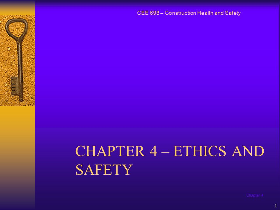 Chapter 4 1 CHAPTER 4 – ETHICS AND SAFETY CEE 698 – Construction Health and Safety
