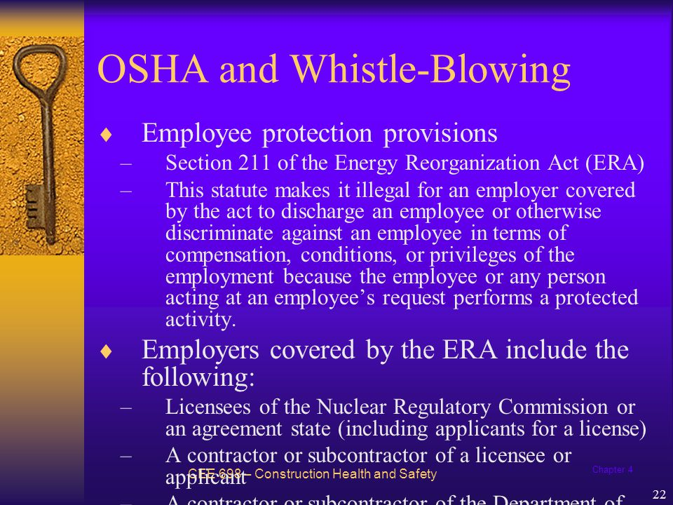 Chapter 4 22 OSHA and Whistle-Blowing CEE 698 – Construction Health and Safety  Employee protection provisions –Section 211 of the Energy Reorganization Act (ERA) –This statute makes it illegal for an employer covered by the act to discharge an employee or otherwise discriminate against an employee in terms of compensation, conditions, or privileges of the employment because the employee or any person acting at an employee's request performs a protected activity.