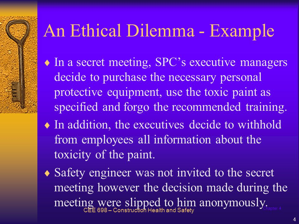 Chapter 4 5 An Ethical Dilemma - Example  Safety engineer faces an ethical dilemma: –If he chooses to do nothing, employees might be inappropriately exposed to a highly dangerous substance.