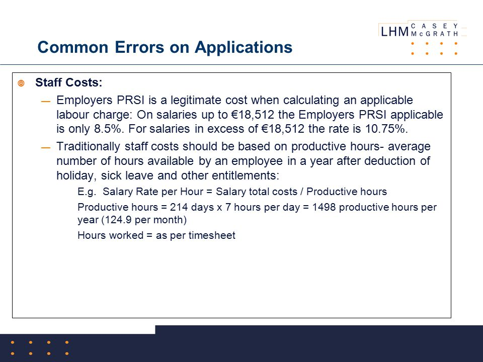 Common Errors on Applications  Staff Costs: — Employers PRSI is a legitimate cost when calculating an applicable labour charge: On salaries up to €18,512 the Employers PRSI applicable is only 8.5%.