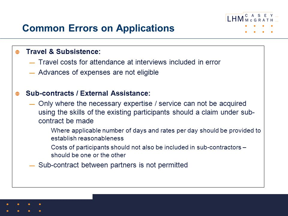 Common Errors on Applications  Travel & Subsistence: — Travel costs for attendance at interviews included in error — Advances of expenses are not eligible  Sub-contracts / External Assistance: — Only where the necessary expertise / service can not be acquired using the skills of the existing participants should a claim under sub- contract be made  Where applicable number of days and rates per day should be provided to establish reasonableness  Costs of participants should not also be included in sub-contractors – should be one or the other — Sub-contract between partners is not permitted