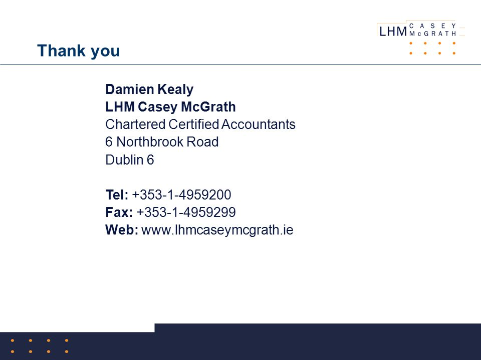 Thank you Damien Kealy LHM Casey McGrath Chartered Certified Accountants 6 Northbrook Road Dublin 6 Tel: +353-1-4959200 Fax: +353-1-4959299 Web: www.lhmcaseymcgrath.ie