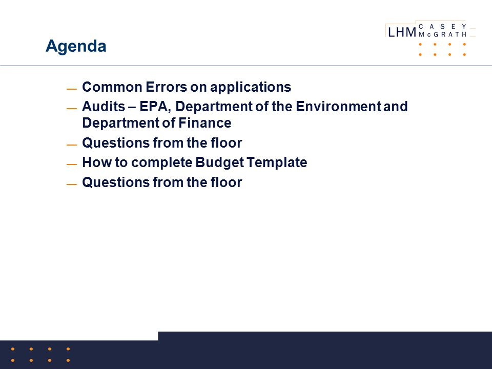 Agenda — Common Errors on applications — Audits – EPA, Department of the Environment and Department of Finance — Questions from the floor — How to complete Budget Template — Questions from the floor