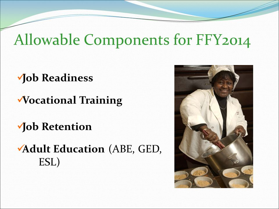 Allowable Components for FFY2014 Job Readiness Vocational Training Job Retention Adult Education (ABE, GED, ESL)