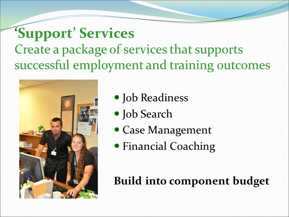 'Support' Services Create a package of services that supports successful employment and training outcomes Job Readiness Job Search Case Management Financial Coaching Build into component budget