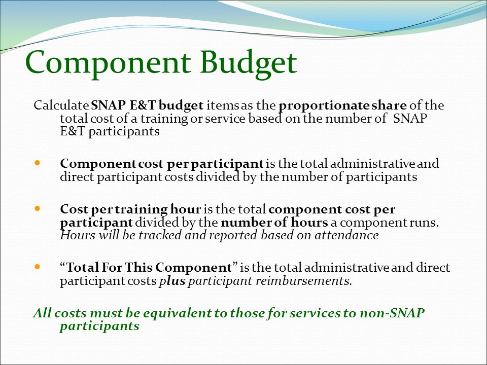 Component Budget Calculate SNAP E&T budget items as the proportionate share of the total cost of a training or service based on the number of SNAP E&T participants Component cost per participant is the total administrative and direct participant costs divided by the number of participants Cost per training hour is the total component cost per participant divided by the number of hours a component runs.