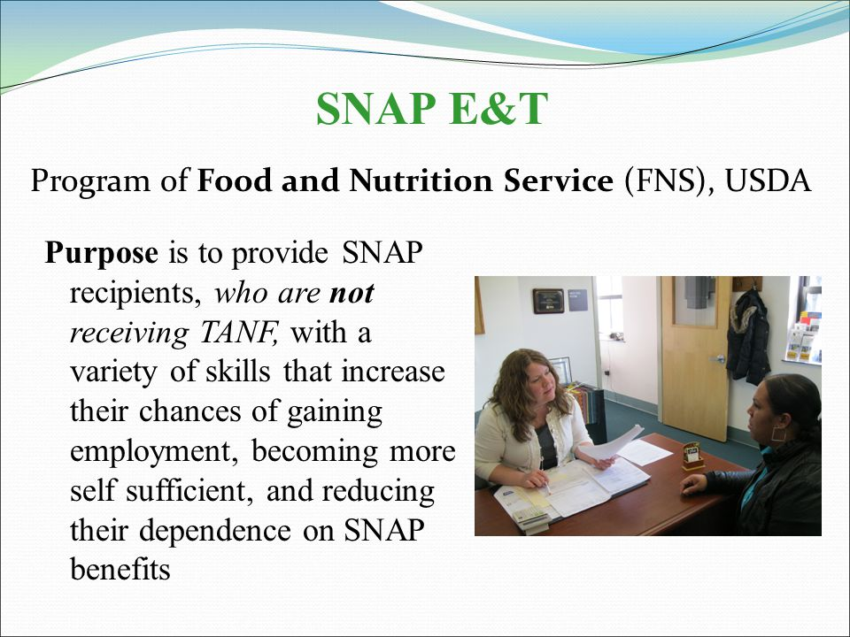 SNAP E&T Purpose is to provide SNAP recipients, who are not receiving TANF, with a variety of skills that increase their chances of gaining employment, becoming more self sufficient, and reducing their dependence on SNAP benefits Program of Food and Nutrition Service (FNS), USDA