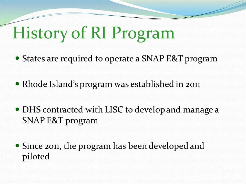 History of RI Program States are required to operate a SNAP E&T program Rhode Island's program was established in 2011 DHS contracted with LISC to develop and manage a SNAP E&T program Since 2011, the program has been developed and piloted