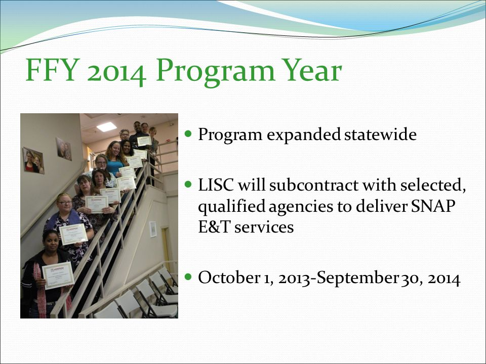 FFY 2014 Program Year Program expanded statewide LISC will subcontract with selected, qualified agencies to deliver SNAP E&T services October 1, 2013-September 30, 2014