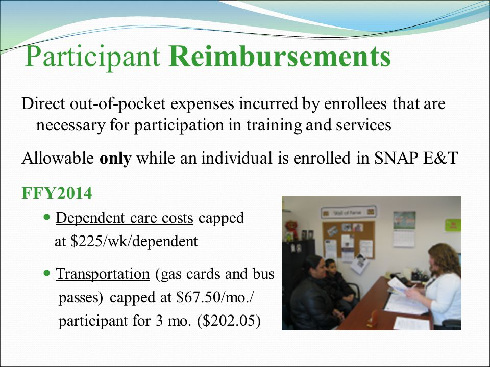 Participant Reimbursements Direct out-of-pocket expenses incurred by enrollees that are necessary for participation in training and services Allowable only while an individual is enrolled in SNAP E&T FFY2014 Dependent care costs capped at $225/wk/dependent Transportation (gas cards and bus passes) capped at $67.50/mo./ participant for 3 mo.