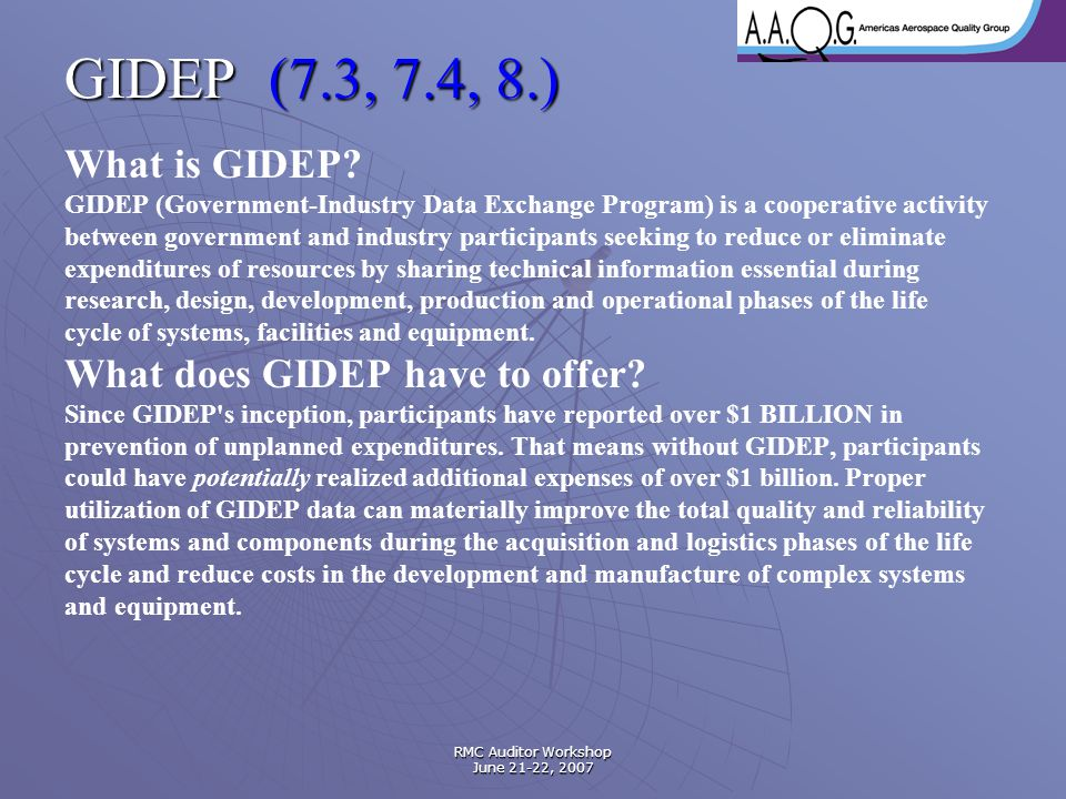RMC Auditor Workshop June 21-22, 2007 GIDEP (7.3, 7.4, 8.) What is GIDEP? GIDEP (Government-Industry Data Exchange Program) is a cooperative activity