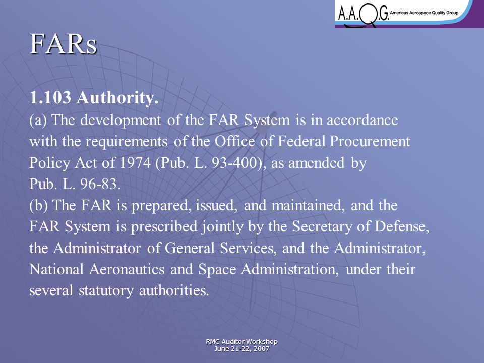 RMC Auditor Workshop June 21-22, 2007 FARs 1.103 Authority. (a) The development of the FAR System is in accordance with the requirements of the Office