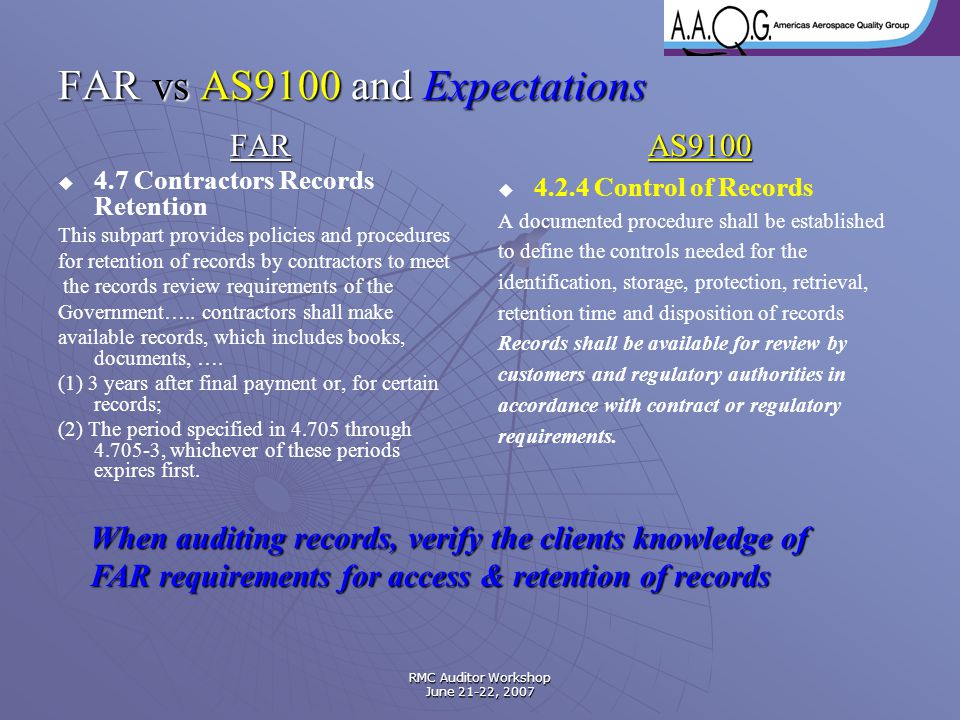 RMC Auditor Workshop June 21-22, 2007 FAR vs AS9100 and Expectations FAR   4.7 Contractors Records Retention This subpart provides policies and proc
