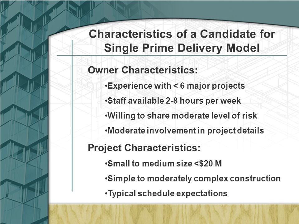 Characteristics of a Candidate for Single Prime Delivery Model Owner Characteristics: Experience with < 6 major projects Staff available 2-8 hours per week Willing to share moderate level of risk Moderate involvement in project details Project Characteristics: Small to medium size <$20 M Simple to moderately complex construction Typical schedule expectations