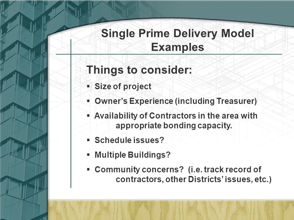 Single Prime Delivery Model Examples Things to consider:  Size of project  Owner's Experience (including Treasurer)  Availability of Contractors in the area with appropriate bonding capacity.