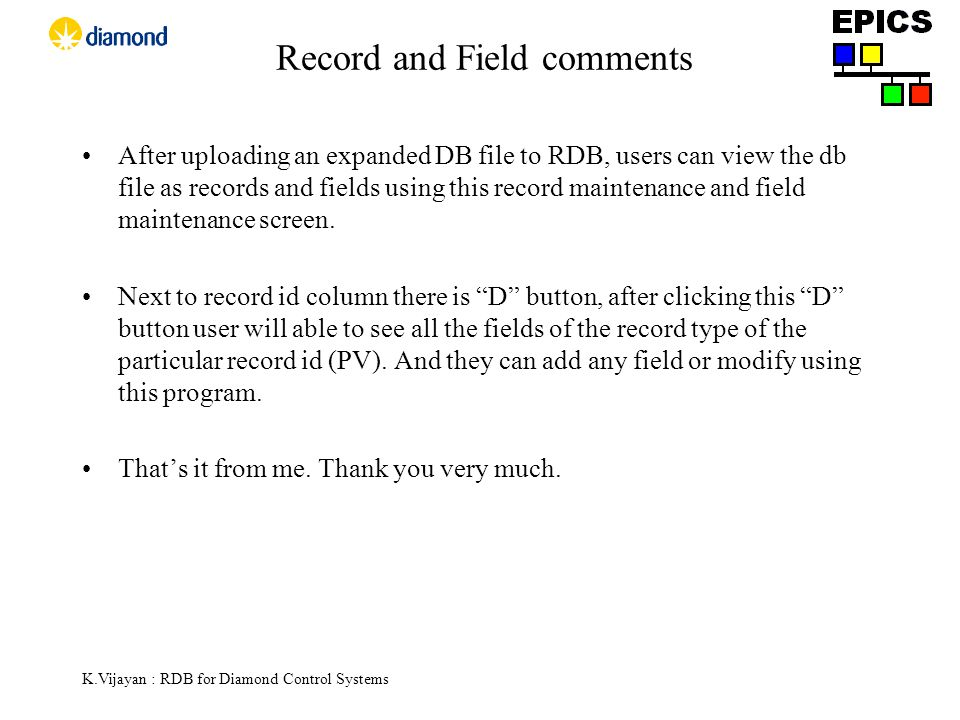 K.Vijayan : RDB for Diamond Control Systems Record and Field comments After uploading an expanded DB file to RDB, users can view the db file as records and fields using this record maintenance and field maintenance screen.