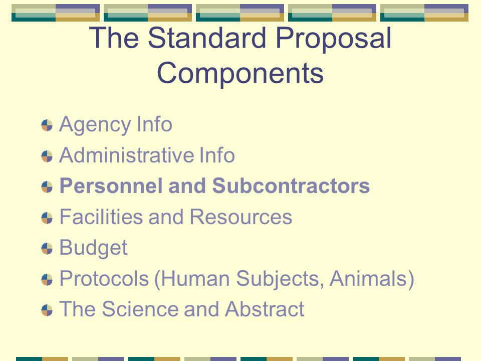 The Standard Proposal Components Agency Info Administrative Info Personnel and Subcontractors Facilities and Resources Budget Protocols (Human Subjects, Animals) The Science and Abstract