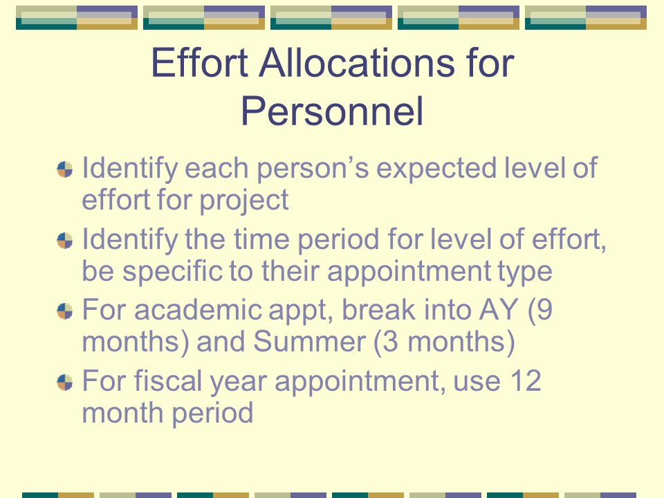 Effort Allocations for Personnel Identify each person's expected level of effort for project Identify the time period for level of effort, be specific to their appointment type For academic appt, break into AY (9 months) and Summer (3 months) For fiscal year appointment, use 12 month period