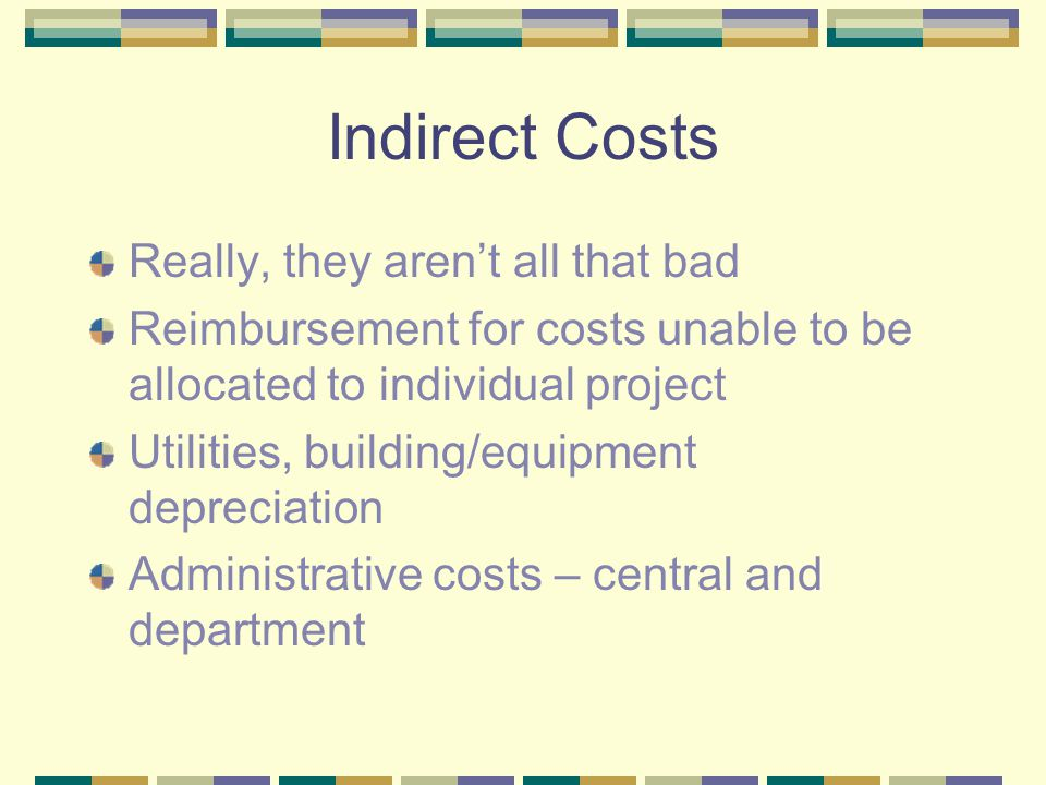 Indirect Costs Really, they aren't all that bad Reimbursement for costs unable to be allocated to individual project Utilities, building/equipment depreciation Administrative costs – central and department