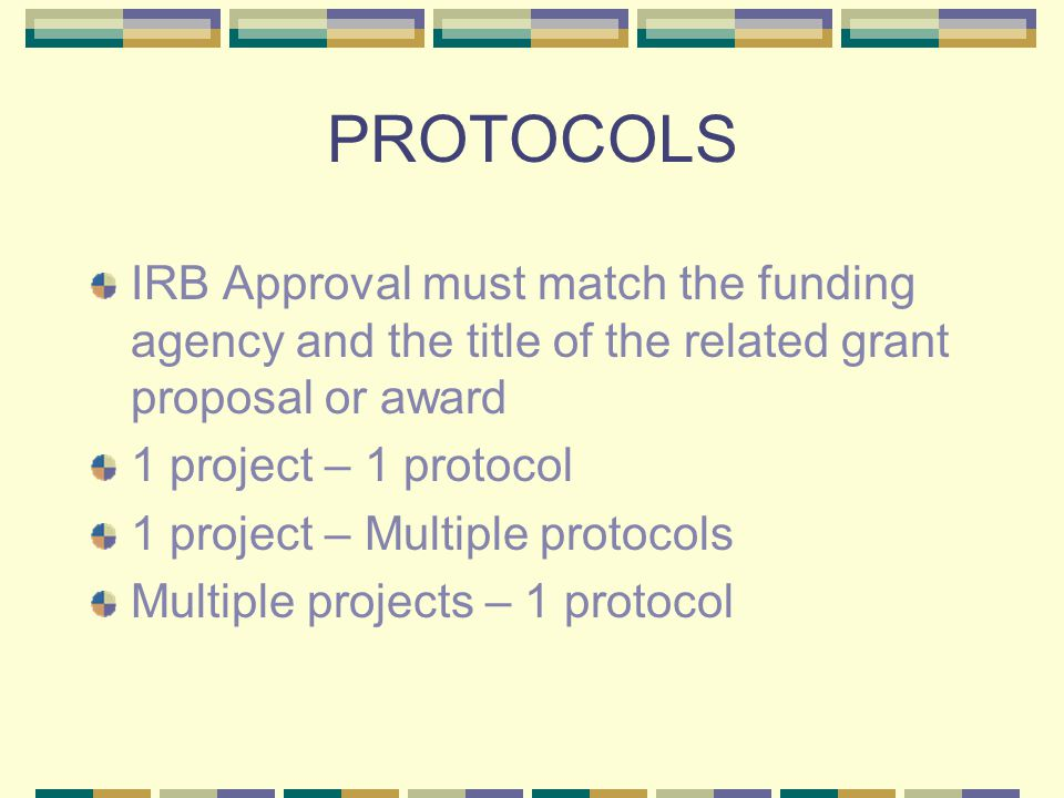 PROTOCOLS IRB Approval must match the funding agency and the title of the related grant proposal or award 1 project – 1 protocol 1 project – Multiple protocols Multiple projects – 1 protocol