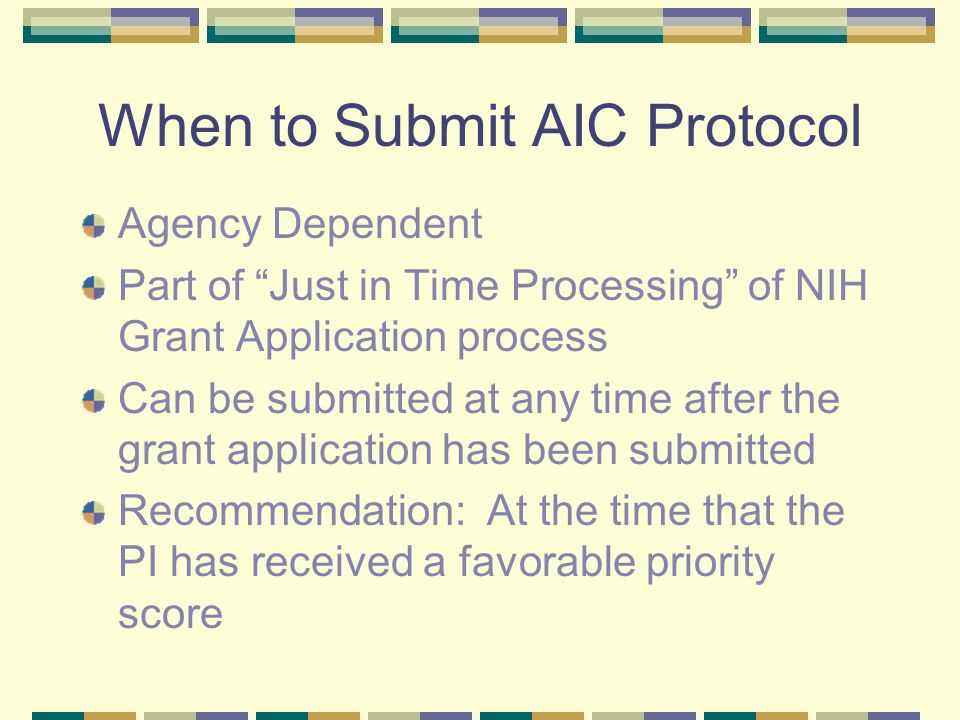When to Submit AIC Protocol Agency Dependent Part of Just in Time Processing of NIH Grant Application process Can be submitted at any time after the grant application has been submitted Recommendation: At the time that the PI has received a favorable priority score