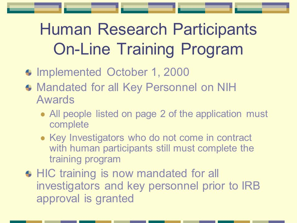Human Research Participants On-Line Training Program Implemented October 1, 2000 Mandated for all Key Personnel on NIH Awards All people listed on page 2 of the application must complete Key Investigators who do not come in contract with human participants still must complete the training program HIC training is now mandated for all investigators and key personnel prior to IRB approval is granted
