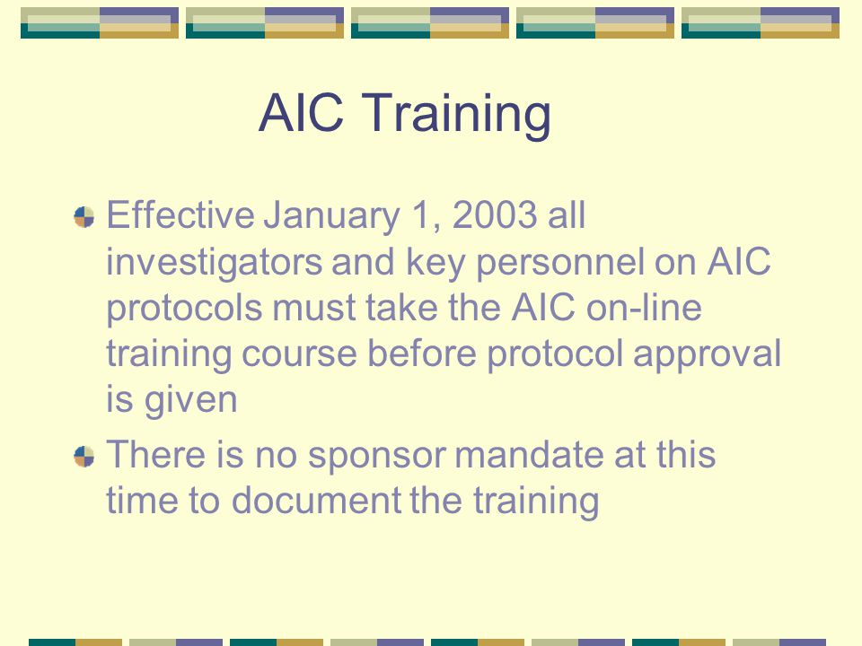 AIC Training Effective January 1, 2003 all investigators and key personnel on AIC protocols must take the AIC on-line training course before protocol approval is given There is no sponsor mandate at this time to document the training