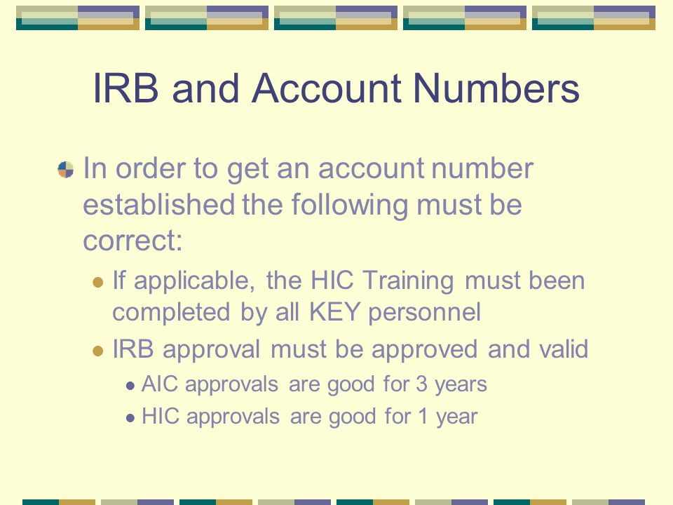 IRB and Account Numbers In order to get an account number established the following must be correct: If applicable, the HIC Training must been completed by all KEY personnel IRB approval must be approved and valid AIC approvals are good for 3 years HIC approvals are good for 1 year