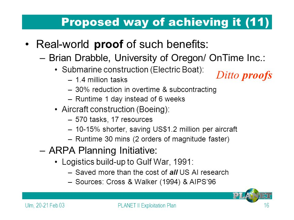 Ulm, 20-21 Feb 03PLANET II Exploitation Plan16 Proposed way of achieving it (11) Real-world proof of such benefits: –Brian Drabble, University of Oregon/ OnTime Inc.: Submarine construction (Electric Boat): –1.4 million tasks –30% reduction in overtime & subcontracting –Runtime 1 day instead of 6 weeks Aircraft construction (Boeing): –570 tasks, 17 resources –10-15% shorter, saving US$1.2 million per aircraft –Runtime 30 mins (2 orders of magnitude faster) –ARPA Planning Initiative: Logistics build-up to Gulf War, 1991: –Saved more than the cost of all US AI research –Sources: Cross & Walker (1994) & AIPS'96 Ditto proofs