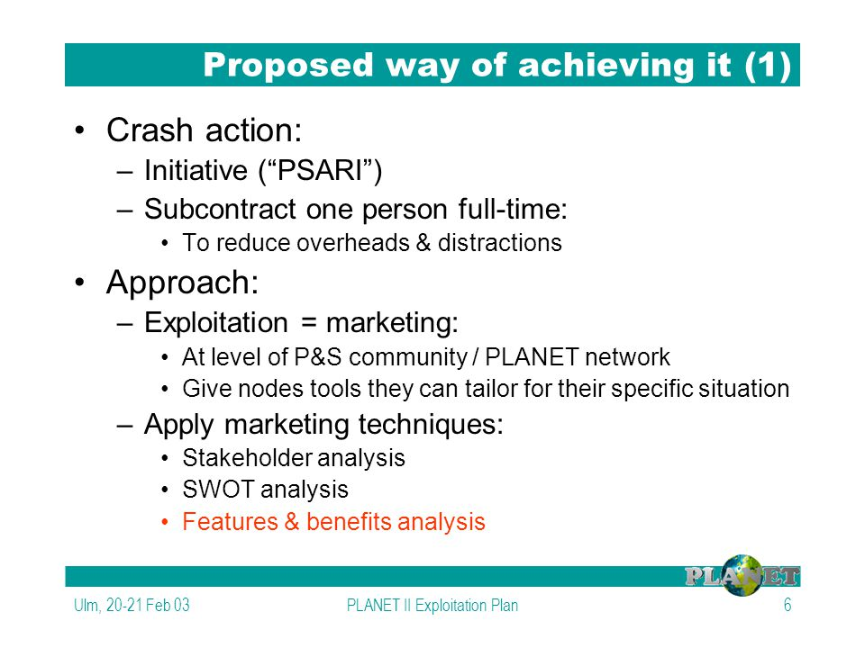 Ulm, 20-21 Feb 03PLANET II Exploitation Plan6 Proposed way of achieving it (1) Crash action: –Initiative ( PSARI ) –Subcontract one person full-time: To reduce overheads & distractions Approach: –Exploitation = marketing: At level of P&S community / PLANET network Give nodes tools they can tailor for their specific situation –Apply marketing techniques: Stakeholder analysis SWOT analysis Features & benefits analysis