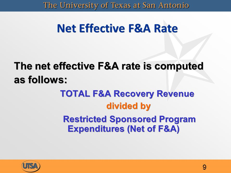 Net Effective F&A Rate The net effective F&A rate is computed as follows: TOTAL F&A Recovery Revenue divided by Restricted Sponsored Program Expenditures (Net of F&A) The net effective F&A rate is computed as follows: TOTAL F&A Recovery Revenue divided by Restricted Sponsored Program Expenditures (Net of F&A) 9