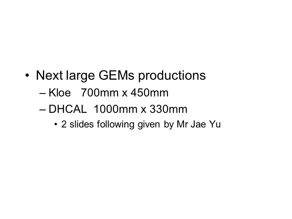 Next large GEMs productions –Kloe 700mm x 450mm –DHCAL 1000mm x 330mm 2 slides following given by Mr Jae Yu
