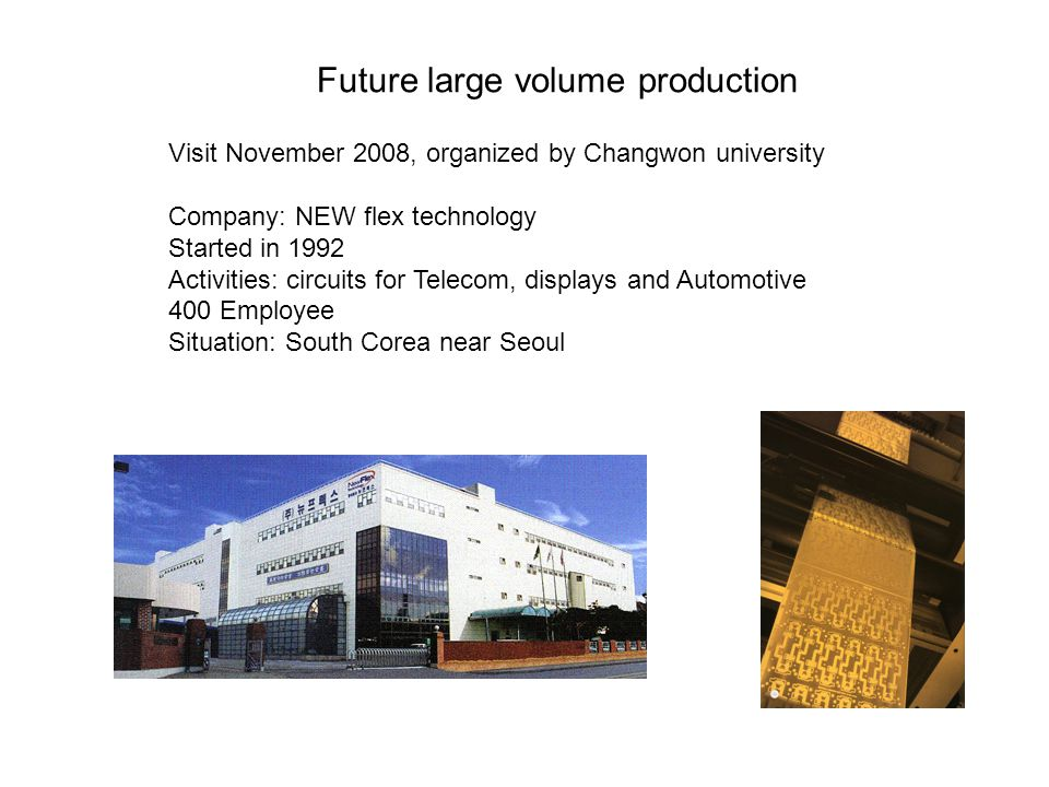 Visit November 2008, organized by Changwon university Company: NEW flex technology Started in 1992 Activities: circuits for Telecom, displays and Automotive 400 Employee Situation: South Corea near Seoul Future large volume production