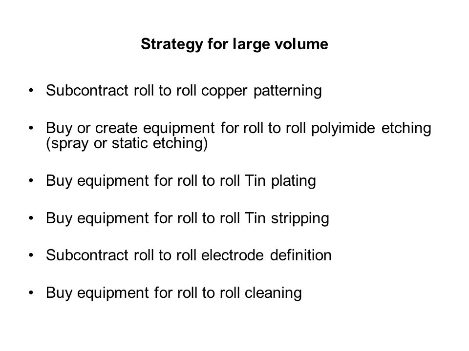 Strategy for large volume Subcontract roll to roll copper patterning Buy or create equipment for roll to roll polyimide etching (spray or static etching) Buy equipment for roll to roll Tin plating Buy equipment for roll to roll Tin stripping Subcontract roll to roll electrode definition Buy equipment for roll to roll cleaning
