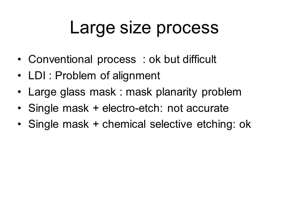Large size process Conventional process : ok but difficult LDI : Problem of alignment Large glass mask : mask planarity problem Single mask + electro-etch: not accurate Single mask + chemical selective etching: ok