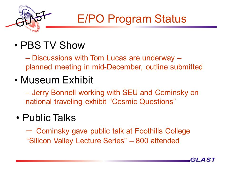 E/PO Program Status PBS TV Show – Discussions with Tom Lucas are underway – planned meeting in mid-December, outline submitted Museum Exhibit – Jerry Bonnell working with SEU and Cominsky on national traveling exhibit Cosmic Questions – Cominsky gave public talk at Foothills College Silicon Valley Lecture Series – 800 attended Public Talks
