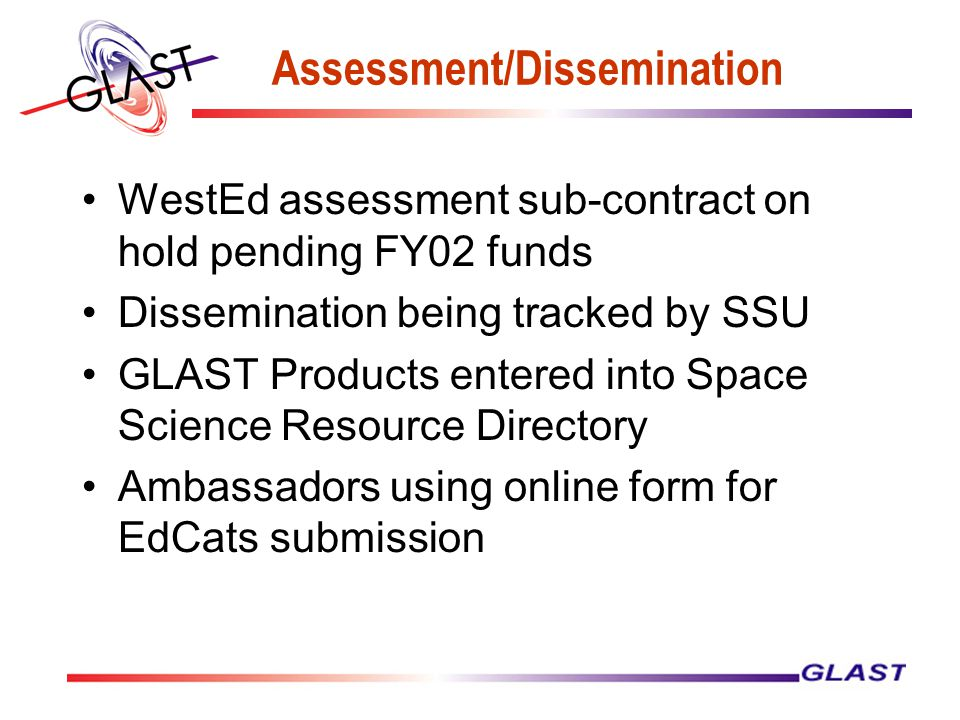 Assessment/Dissemination WestEd assessment sub-contract on hold pending FY02 funds Dissemination being tracked by SSU GLAST Products entered into Space Science Resource Directory Ambassadors using online form for EdCats submission