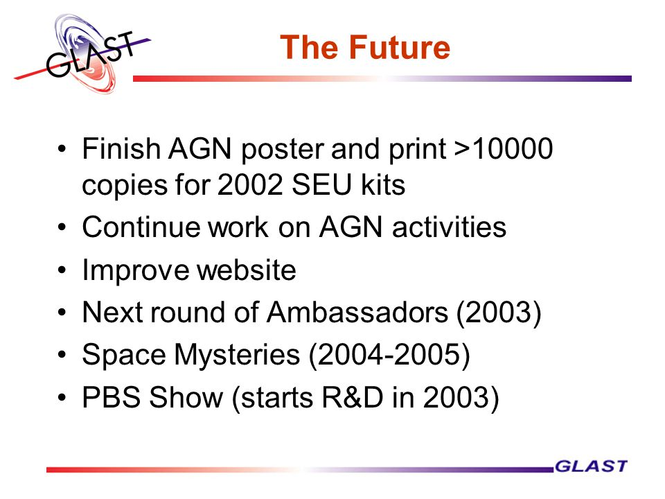 The Future Finish AGN poster and print >10000 copies for 2002 SEU kits Continue work on AGN activities Improve website Next round of Ambassadors (2003) Space Mysteries (2004-2005) PBS Show (starts R&D in 2003)