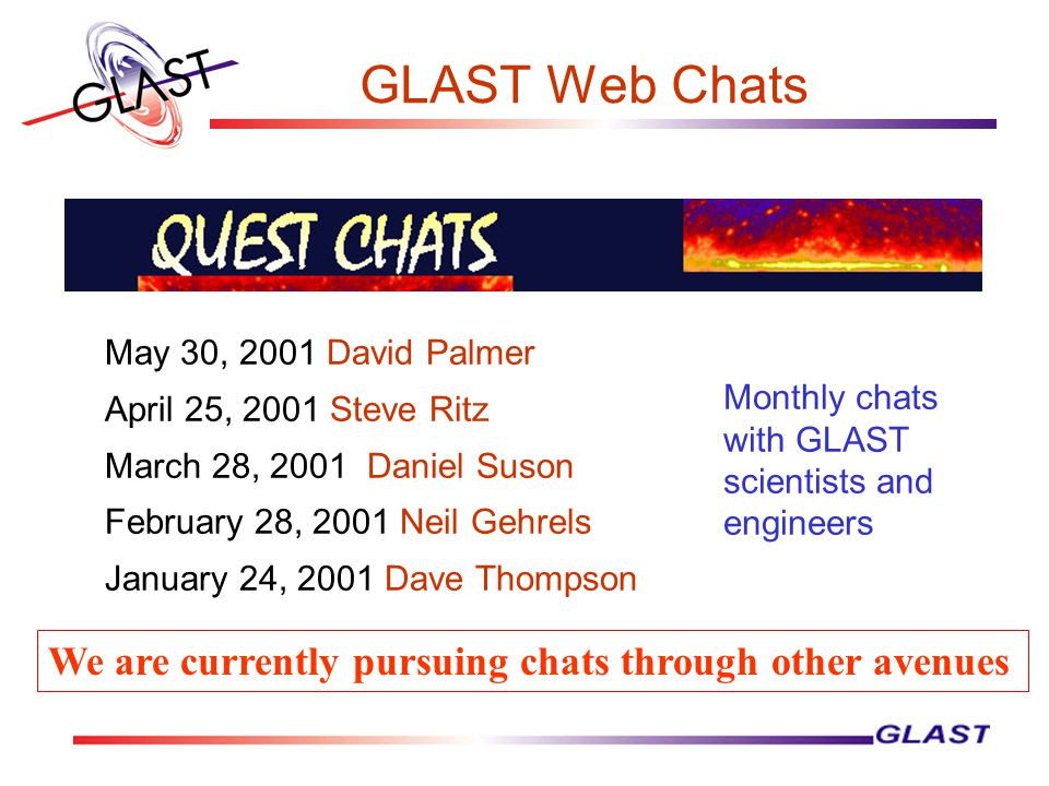 GLAST Web Chats May 30, 2001 David Palmer April 25, 2001 Steve Ritz March 28, 2001 Daniel Suson February 28, 2001 Neil Gehrels January 24, 2001 Dave Thompson Monthly chats with GLAST scientists and engineers We are currently pursuing chats through other avenues