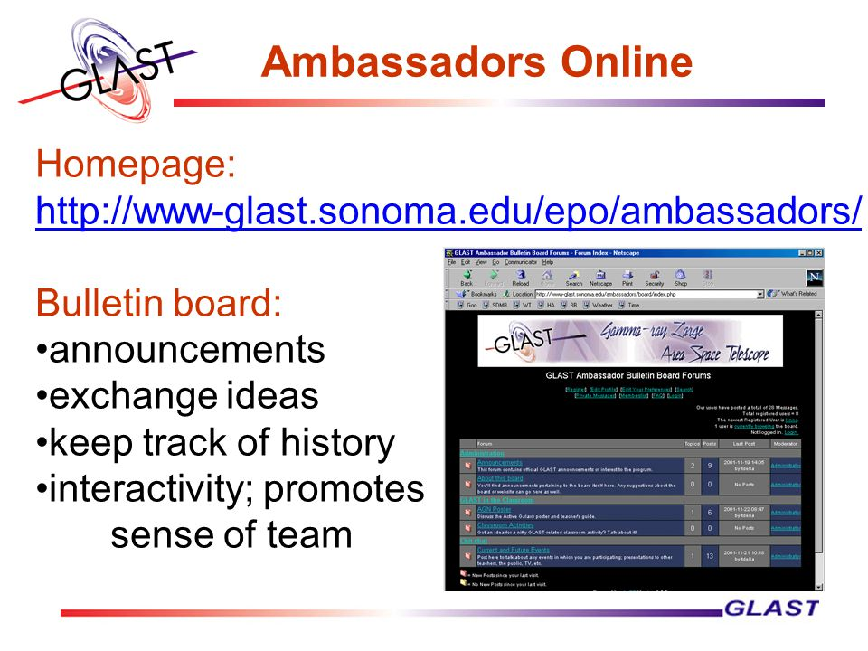 Ambassadors Online Homepage: http://www-glast.sonoma.edu/epo/ambassadors/ Bulletin board: announcements exchange ideas keep track of history interactivity; promotes sense of team