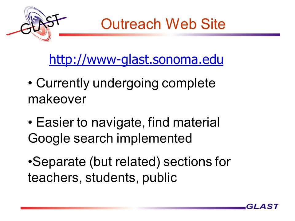 Outreach Web Site http://www-glast.sonoma.edu Currently undergoing complete makeover Easier to navigate, find material Google search implemented Separate (but related) sections for teachers, students, public