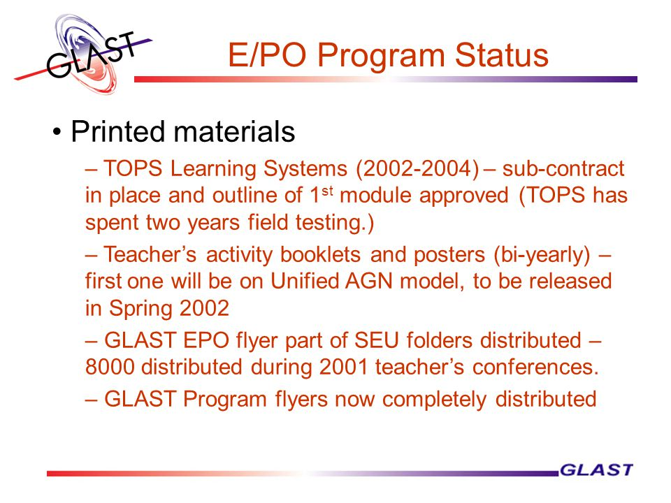 E/PO Program Status Printed materials – TOPS Learning Systems (2002-2004) – sub-contract in place and outline of 1 st module approved (TOPS has spent two years field testing.) – Teacher's activity booklets and posters (bi-yearly) – first one will be on Unified AGN model, to be released in Spring 2002 – GLAST EPO flyer part of SEU folders distributed – 8000 distributed during 2001 teacher's conferences.